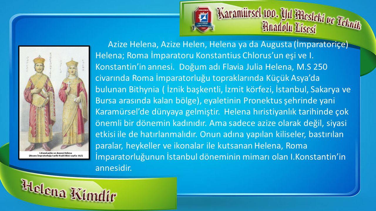 Azize Helena, Azize Helen, Helena ya da Augusta (İmparatoriçe) Helena; Roma İmparatoru Konstantius Chlorus'un eşi ve I. Konstantin'in annesi. Doğum ad