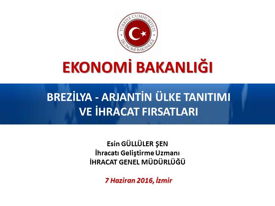 EKONOMİ BAKANLIĞI BREZİLYA - ARJANTİN ÜLKE TANITIMI VE İHRACAT FIRSATLARI 7 Haziran 2016, İzmir Esin GÜLLÜLER ŞEN İhracatı Geliştirme Uzmanı İHRACAT G