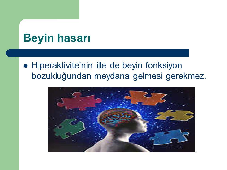 Beyin hasarı Hiperaktivite'nin ille de beyin fonksiyon bozukluğundan meydana gelmesi gerekmez.