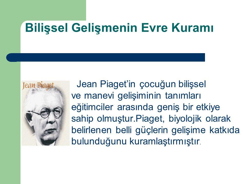 Bilişsel Gelişmenin Evre Kuramı Jean Piaget'in çocuğun bilişsel ve manevi gelişiminin tanımları eğitimciler arasında geniş bir etkiye sahip olmuştur.Piaget, biyolojik olarak belirlenen belli güçlerin gelişime katkıda bulunduğunu kuramlaştırmıştır.