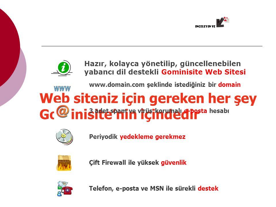 Web siteniz için gereken her şey Gominisite'nin içindedir www.domain.com şeklinde istediğiniz bir domain 3 adet spam ve virüs korumalı e-posta hesabı Periyodik yedekleme gerekmez Çift Firewall ile yüksek güvenlikTelefon, e-posta ve MSN ile sürekli destek Hazır, kolayca yönetilip, güncellenebilen yabancı dil destekli Gominisite Web Sitesi inceleyin ve