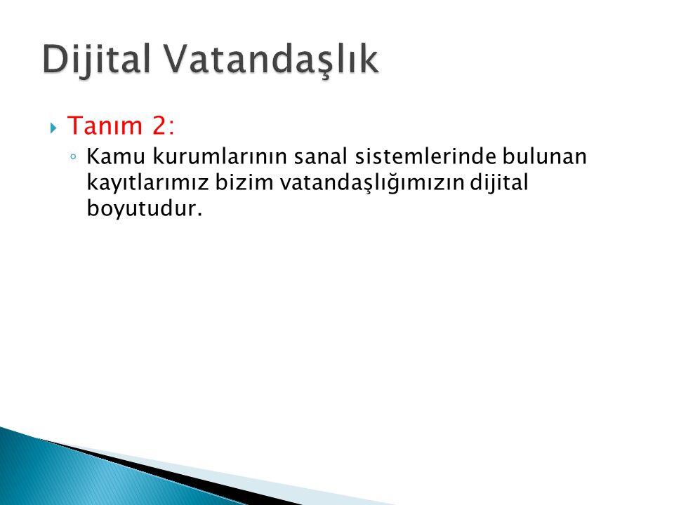  Tanım 2: ◦ Kamu kurumlarının sanal sistemlerinde bulunan kayıtlarımız bizim vatandaşlığımızın dijital boyutudur.