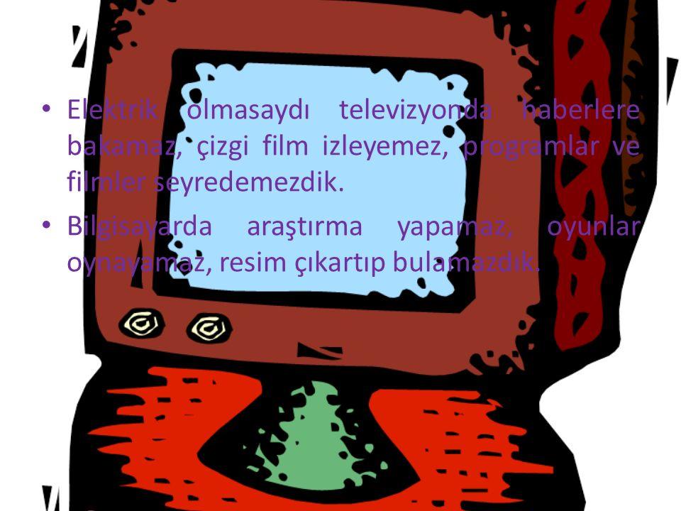 Elektrik olmasaydı televizyonda haberlere bakamaz, çizgi film izleyemez, programlar ve filmler seyredemezdik. Bilgisayarda araştırma yapamaz, oyunlar