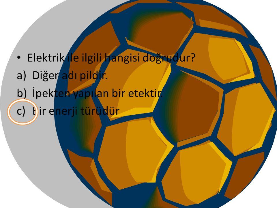 Elektrik ile ilgili hangisi doğrudur? a)Diğer adı pildir. b)İpekten yapılan bir etektir. c)Bir enerji türüdür