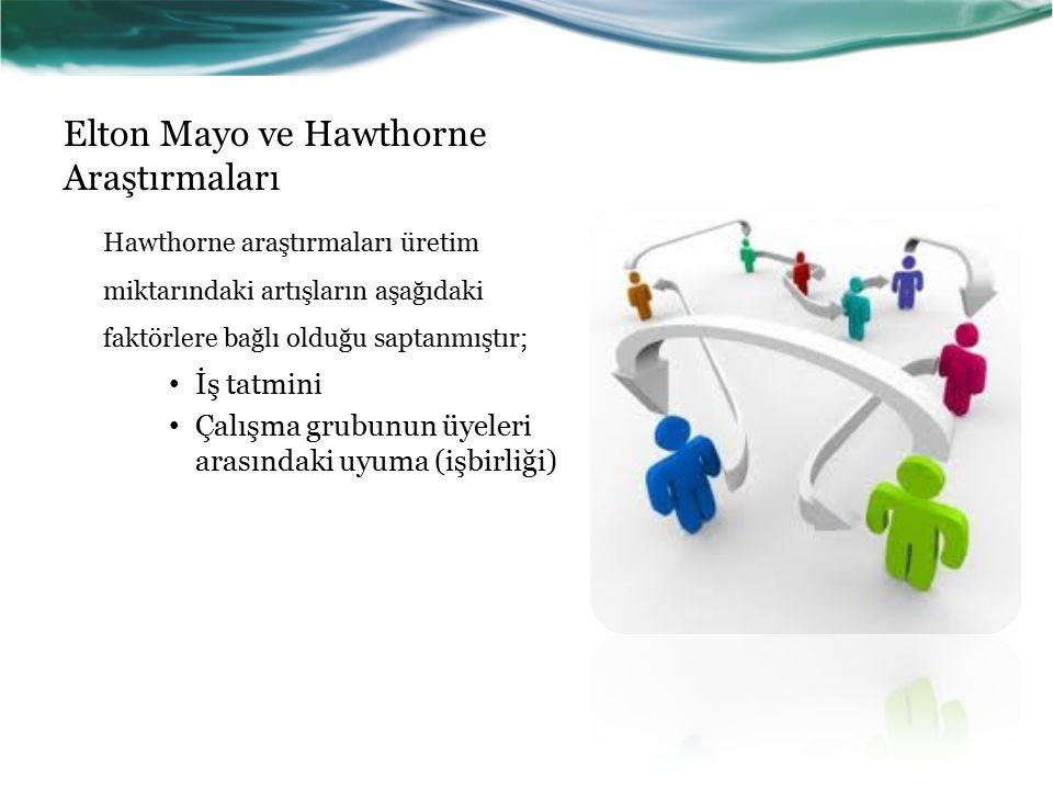Elton Mayo ve Hawthorne Araştırmaları Hawthorne araştırmaları üretim miktarındaki artışların aşağıdaki faktörlere bağlı olduğu saptanmıştır; İş tatmini Çalışma grubunun üyeleri arasındaki uyuma (işbirliği)