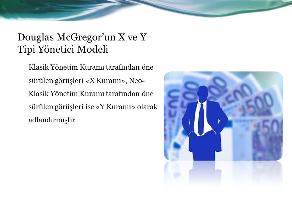 Douglas McGregor'un X ve Y Tipi Yönetici Modeli Klasik Yönetim Kuramı tarafından öne sürülen görüşleri «X Kuramı», Neo- Klasik Yönetim Kuramı tarafından öne sürülen görüşleri ise «Y Kuramı» olarak adlandırmıştır.