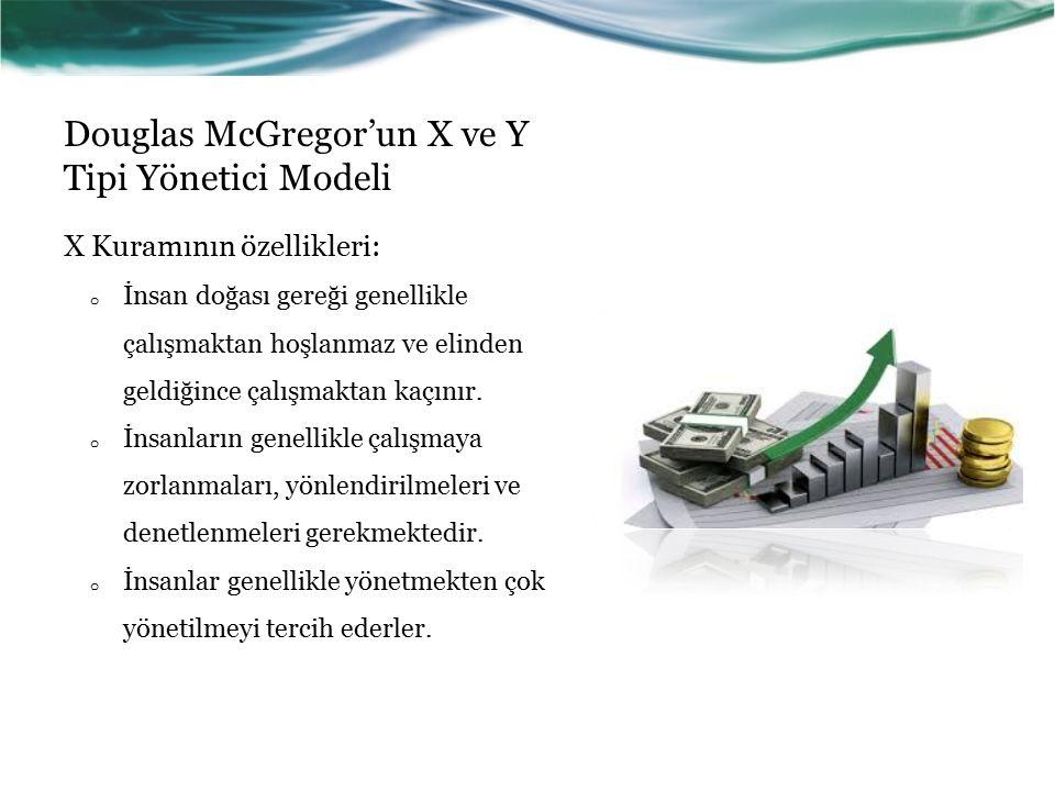 Douglas McGregor'un X ve Y Tipi Yönetici Modeli X Kuramının özellikleri: o İnsan doğası gereği genellikle çalışmaktan hoşlanmaz ve elinden geldiğince çalışmaktan kaçınır.