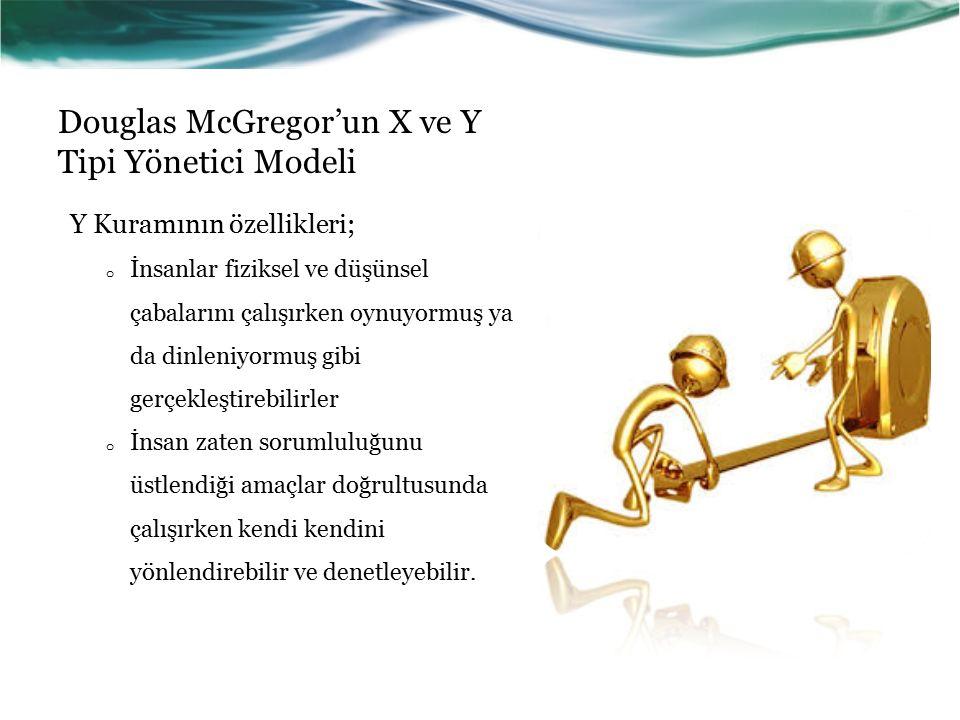 Douglas McGregor'un X ve Y Tipi Yönetici Modeli Y Kuramının özellikleri; o İnsanlar fiziksel ve düşünsel çabalarını çalışırken oynuyormuş ya da dinleniyormuş gibi gerçekleştirebilirler o İnsan zaten sorumluluğunu üstlendiği amaçlar doğrultusunda çalışırken kendi kendini yönlendirebilir ve denetleyebilir.