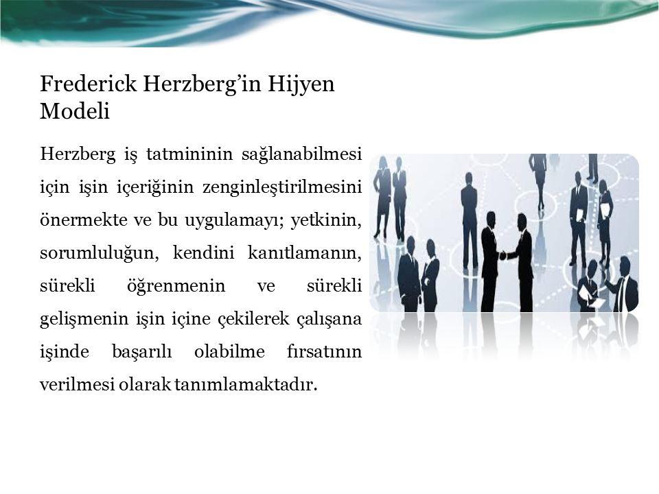 Frederick Herzberg'in Hijyen Modeli Herzberg iş tatmininin sağlanabilmesi için işin içeriğinin zenginleştirilmesini önermekte ve bu uygulamayı; yetkinin, sorumluluğun, kendini kanıtlamanın, sürekli öğrenmenin ve sürekli gelişmenin işin içine çekilerek çalışana işinde başarılı olabilme fırsatının verilmesi olarak tanımlamaktadır.