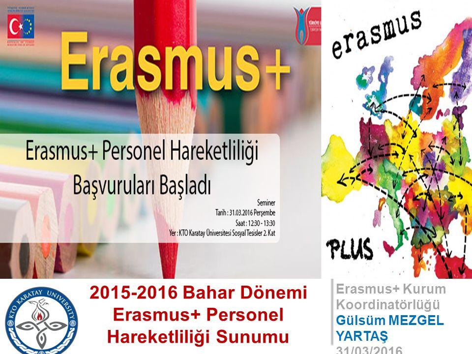 Erasmus+ Kurum Koordinatörlüğü Gülsüm MEZGEL YARTAŞ 31/03/2016 2015-2016 Bahar Dönemi Erasmus+ Personel Hareketliliği Sunumu