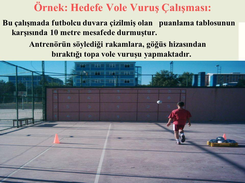 Örnek: Hedefe Vole Vuruş Çalışması: Bu çalışmada futbolcu duvara çizilmiş olan puanlama tablosunun karşısında 10 metre mesafede durmuştur. Antrenörün