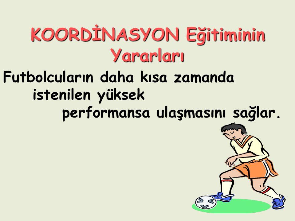 KOORDİNASYON Eğitiminin Yararları Futbolcuların daha kısa zamanda istenilen yüksek performansa ulaşmasını sağlar.