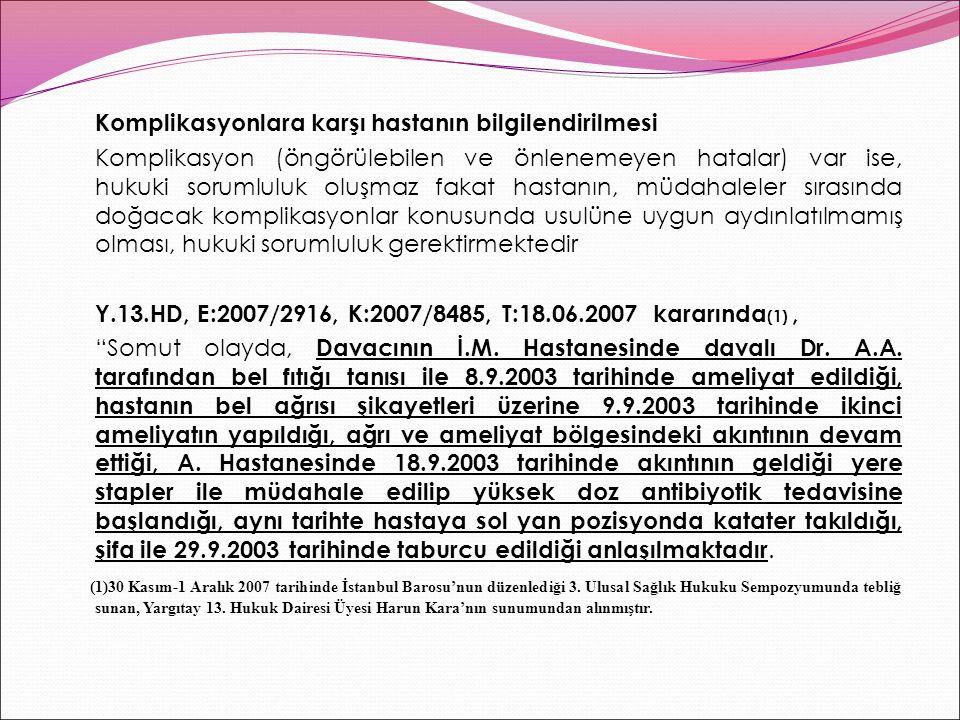 Komplikasyonlara karşı hastanın bilgilendirilmesi Komplikasyon (öngörülebilen ve önlenemeyen hatalar) var ise, hukuki sorumluluk oluşmaz fakat hastanın, müdahaleler sırasında doğacak komplikasyonlar konusunda usulüne uygun aydınlatılmamış olması, hukuki sorumluluk gerektirmektedir Y.13.HD, E:2007/2916, K:2007/8485, T:18.06.2007 kararında (1), Somut olayda, Davacının İ.M.