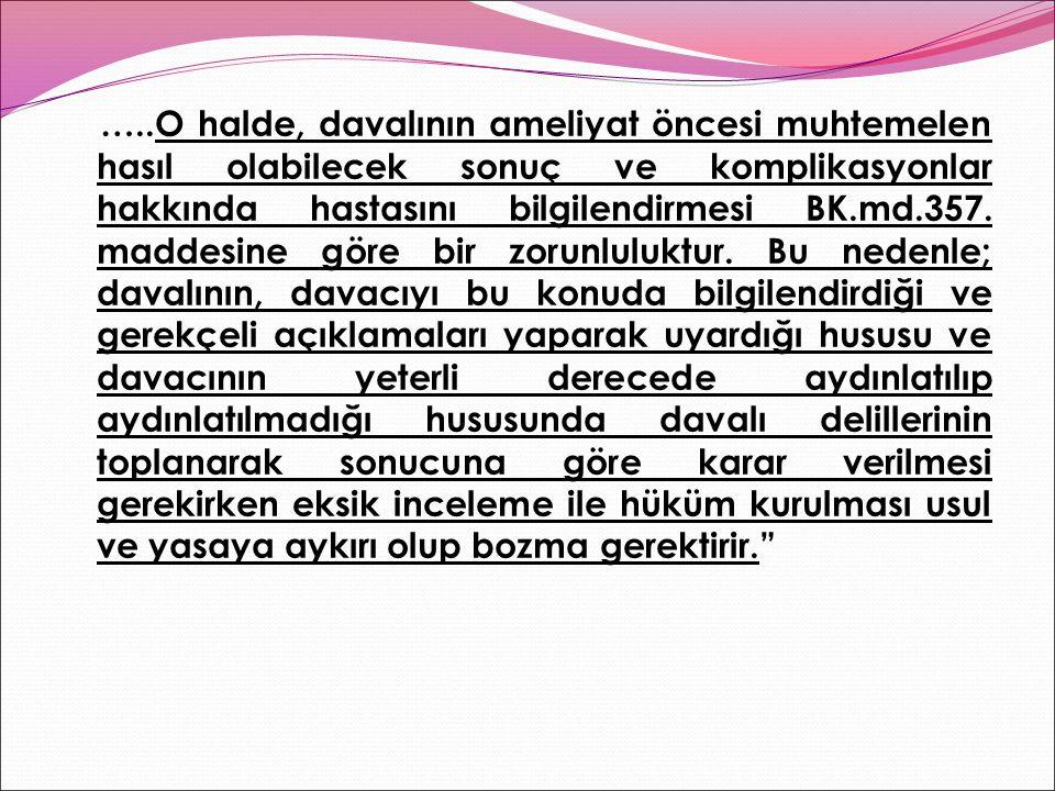 …..O halde, davalının ameliyat öncesi muhtemelen hasıl olabilecek sonuç ve komplikasyonlar hakkında hastasını bilgilendirmesi BK.md.357.