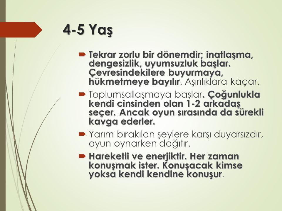 4-5 Yaş  Tekrar zorlu bir dönemdir; inatlaşma, dengesizlik, uyumsuzluk başlar. Çevresindekilere buyurmaya, hükmetmeye bayılır  Tekrar zorlu bir döne