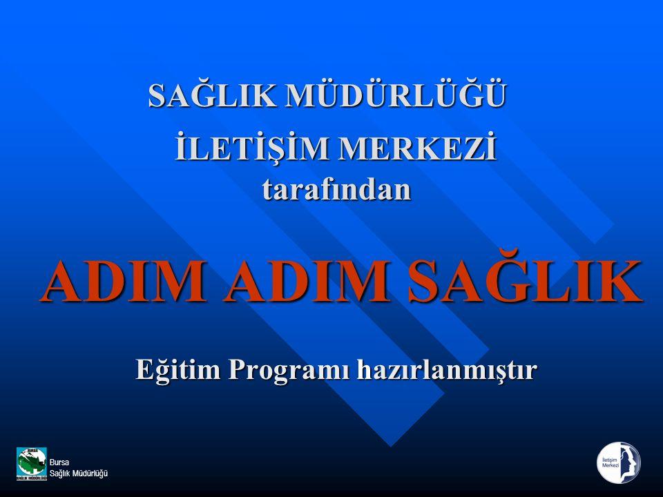 Bursa Sağlık Müdürlüğü SAĞLIK MÜDÜRLÜĞÜ İLETİŞİM MERKEZİ tarafından ADIM ADIM SAĞLIK Eğitim Programı hazırlanmıştır SAĞLIK MÜDÜRLÜĞÜ İLETİŞİM MERKEZİ tarafından ADIM ADIM SAĞLIK Eğitim Programı hazırlanmıştır