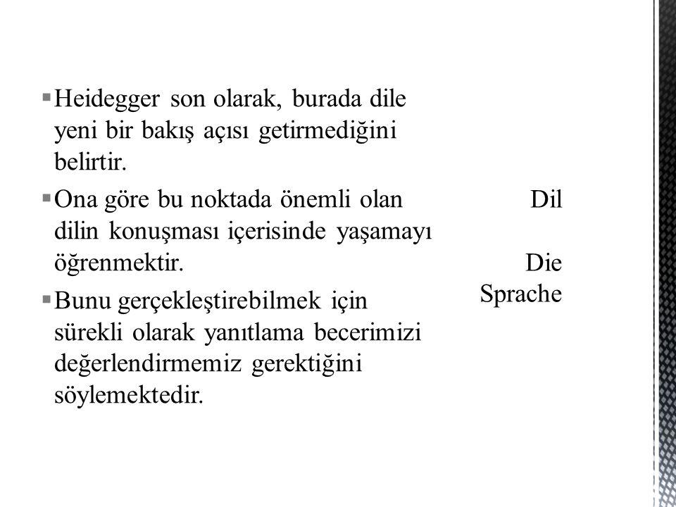  Heidegger son olarak, burada dile yeni bir bakış açısı getirmediğini belirtir.  Ona göre bu noktada önemli olan dilin konuşması içerisinde yaşamayı