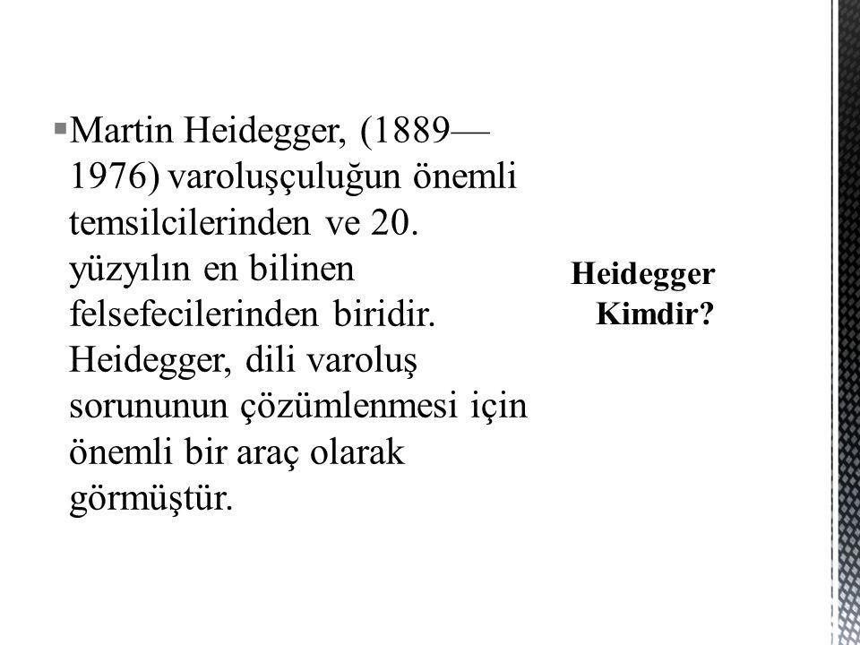  Martin Heidegger, (1889— 1976) varoluşçuluğun önemli temsilcilerinden ve 20. yüzyılın en bilinen felsefecilerinden biridir. Heidegger, dili varoluş