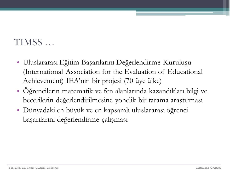 TIMSS … Uluslararası Eğitim Başarılarını Değerlendirme Kuruluşu (International Association for the Evaluation of Educational Achievement) IEA'nın bir