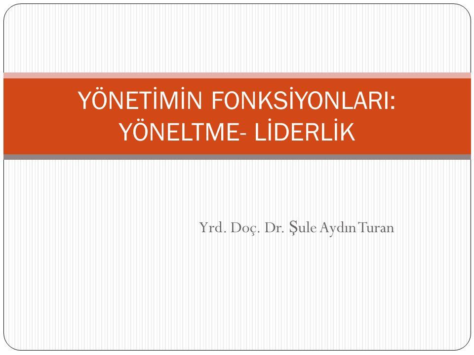 Yrd. Doç. Dr. Ş ule Aydın Turan YÖNETİMİN FONKSİYONLARI: YÖNELTME- LİDERLİK