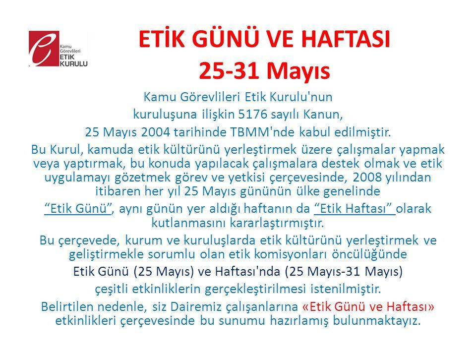 ETİK GÜNÜ VE HAFTASI 25-31 Mayıs Kamu Görevlileri Etik Kurulu nun kuruluşuna ilişkin 5176 sayılı Kanun, 25 Mayıs 2004 tarihinde TBMM nde kabul edilmiştir.