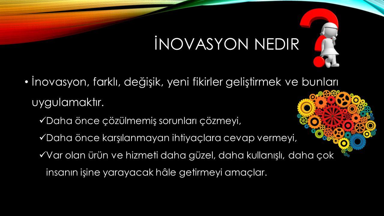 İNOVASYON NEDIR İnovasyon, farklı, değişik, yeni fikirler geliştirmek ve bunları uygulamaktır. Daha önce çözülmemiş sorunları çözmeyi, Daha önce karşı