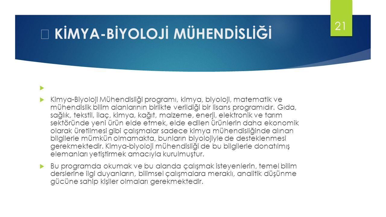  KİMYA-BİYOLOJİ MÜHENDİSLİĞİ   Kimya-Biyoloji Mühendisliği programı, kimya, biyoloji, matematik ve mühendislik bilim alanlarının birlikte verildiği bir lisans programıdır.
