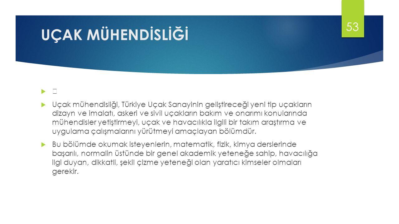 UÇAK MÜHENDİSLİĞİ    Uçak mühendisliği, Türkiye Uçak Sanayinin geliştireceği yeni tip uçakların dizayn ve imalatı, askeri ve sivil uçakların bakım ve onarımı konularında mühendisler yetiştirmeyi, uçak ve havacılıkla ilgili bir takım araştırma ve uygulama çalışmalarını yürütmeyi amaçlayan bölümdür.