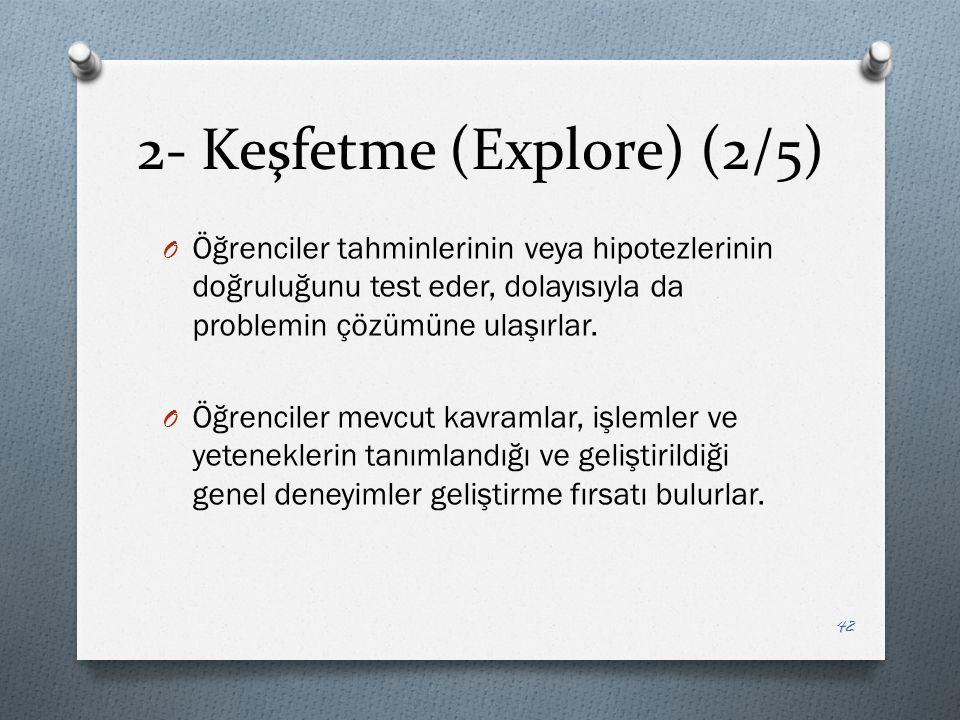 2- Keşfetme (Explore) (2/5) O Öğrenciler tahminlerinin veya hipotezlerinin doğruluğunu test eder, dolayısıyla da problemin çözümüne ulaşırlar.