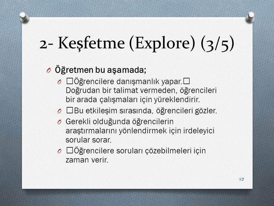 2- Keşfetme (Explore) (3/5) O Öğretmen bu aşamada; O —Öğrencilere danışmanlık yapar.— Doğrudan bir talimat vermeden, öğrencileri bir arada çalışmaları için yüreklendirir.