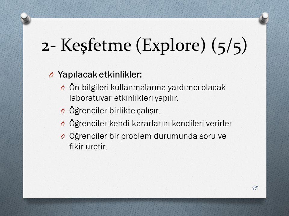 2- Keşfetme (Explore) (5/5) O Yapılacak etkinlikler: O Ön bilgileri kullanmalarına yardımcı olacak laboratuvar etkinlikleri yapılır.