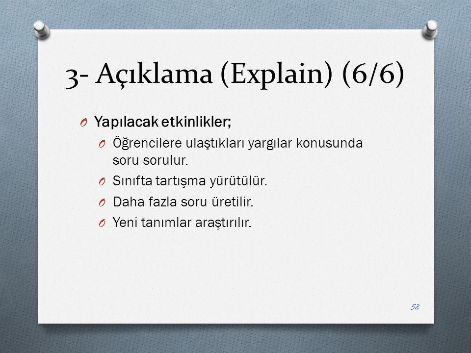 3- Açıklama (Explain) (6/6) O Yapılacak etkinlikler; O Öğrencilere ulaştıkları yargılar konusunda soru sorulur.