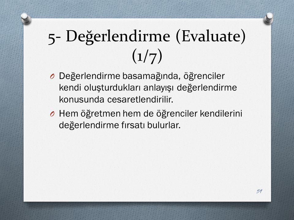 5- Değerlendirme (Evaluate) (1/7) O Değerlendirme basamağında, öğrenciler kendi oluşturdukları anlayışı değerlendirme konusunda cesaretlendirilir.