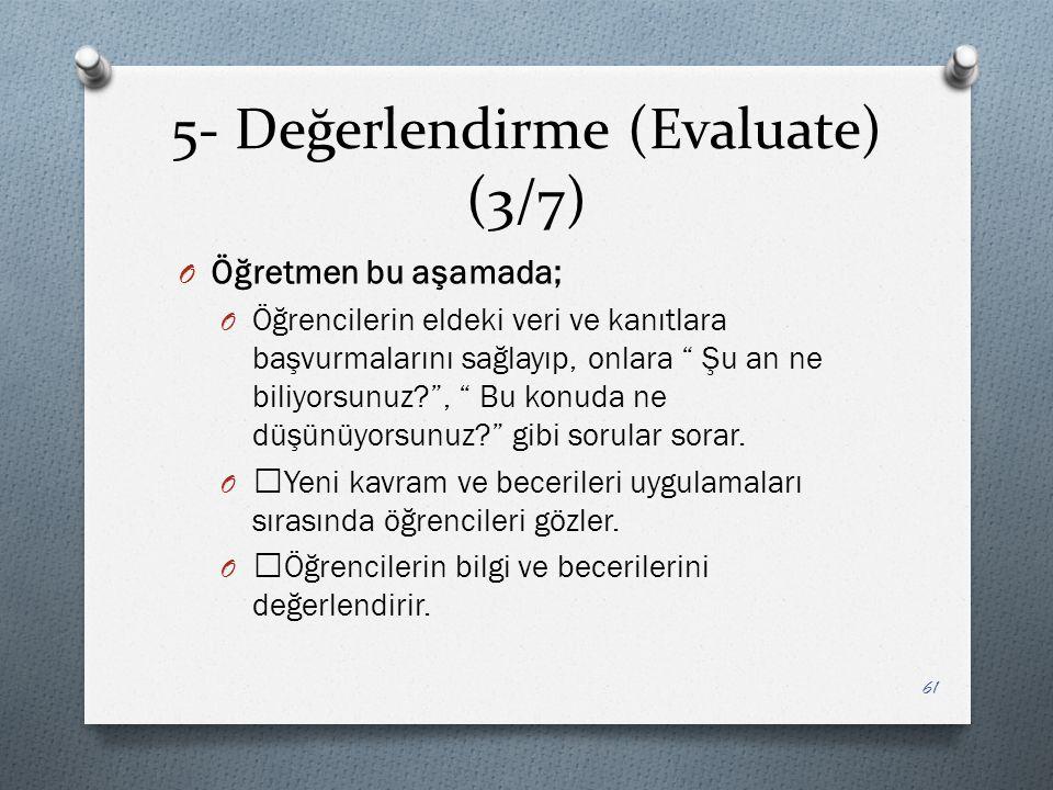 5- Değerlendirme (Evaluate) (3/7) O Öğretmen bu aşamada; O Öğrencilerin eldeki veri ve kanıtlara başvurmalarını sağlayıp, onlara Şu an ne biliyorsunuz? , Bu konuda ne düşünüyorsunuz? gibi sorular sorar.