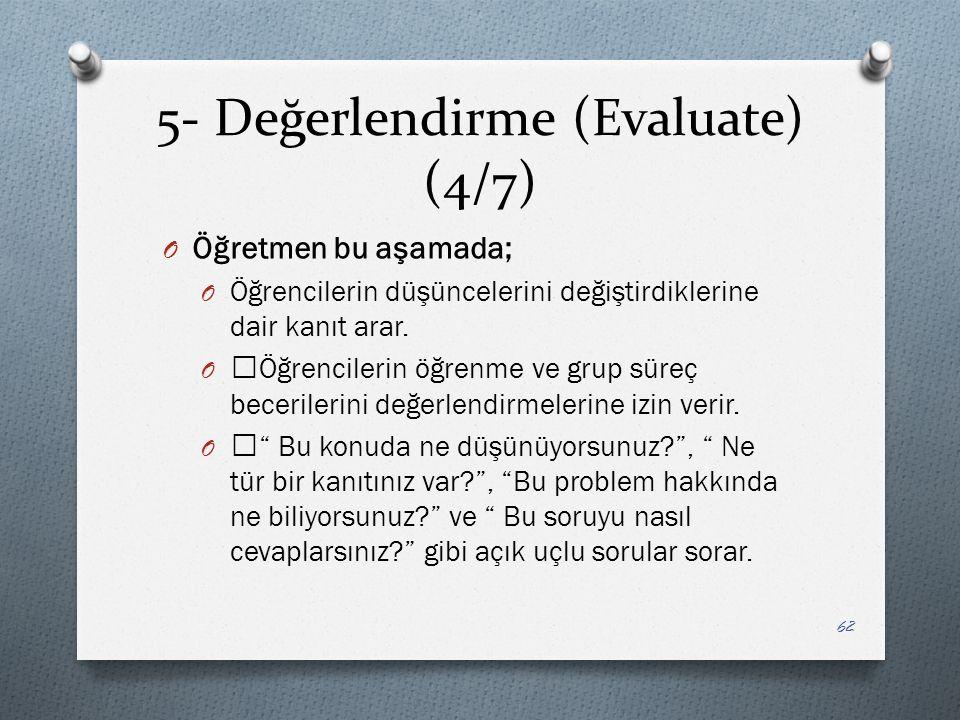 5- Değerlendirme (Evaluate) (4/7) O Öğretmen bu aşamada; O Öğrencilerin düşüncelerini değiştirdiklerine dair kanıt arar.