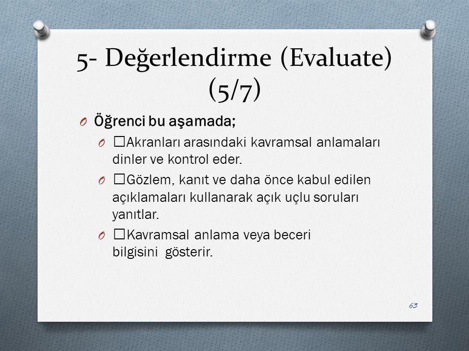 5- Değerlendirme (Evaluate) (5/7) O Öğrenci bu aşamada; O —Akranları arasındaki kavramsal anlamaları dinler ve kontrol eder.