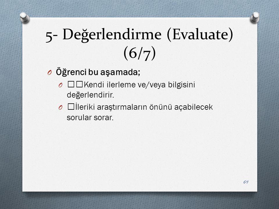 5- Değerlendirme (Evaluate) (6/7) O Öğrenci bu aşamada; O ——Kendi ilerleme ve/veya bilgisini değerlendirir.