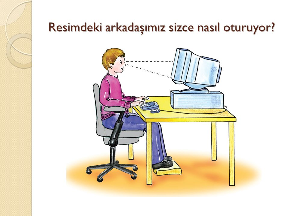 Resme bakarak sorularımızı yanıtlayalım.Resimdeki çocuk bilgisayarda nasıl oturuyor.