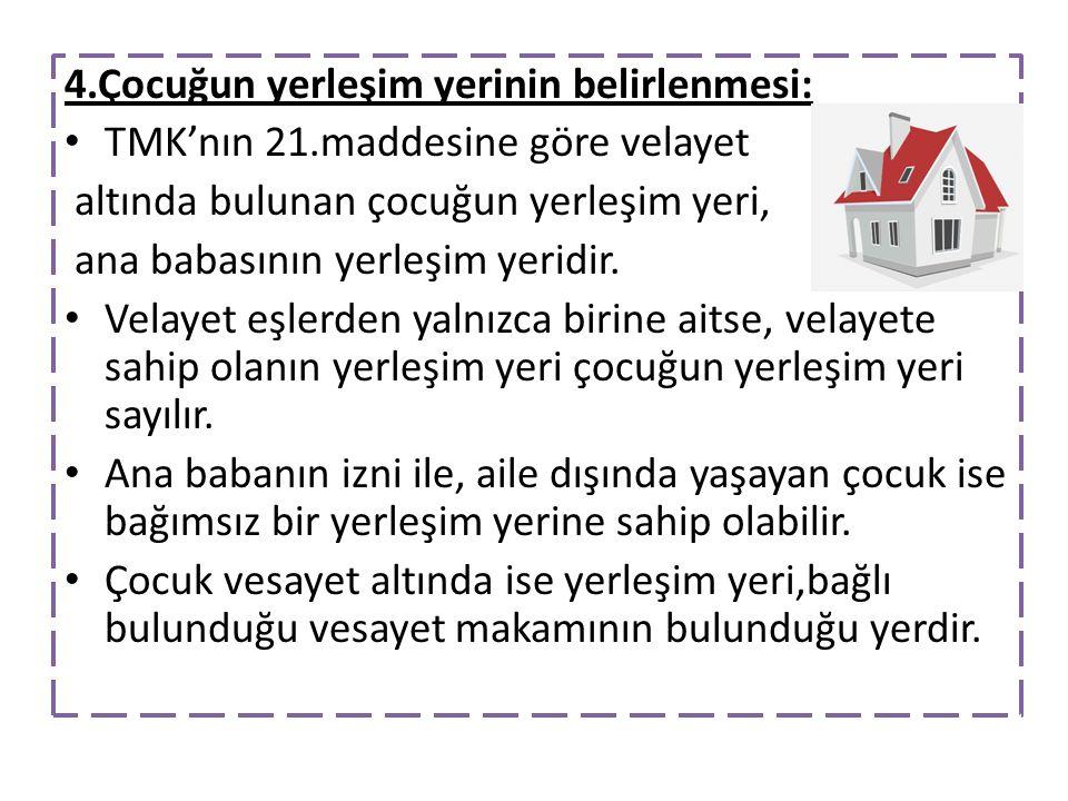4.Çocuğun yerleşim yerinin belirlenmesi: TMK'nın 21.maddesine göre velayet altında bulunan çocuğun yerleşim yeri, ana babasının yerleşim yeridir. Vela