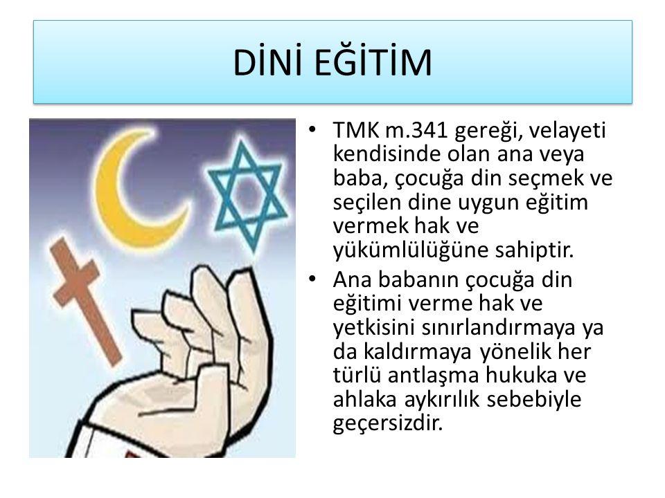 DİNİ EĞİTİM TMK m.341 gereği, velayeti kendisinde olan ana veya baba, çocuğa din seçmek ve seçilen dine uygun eğitim vermek hak ve yükümlülüğüne sahip