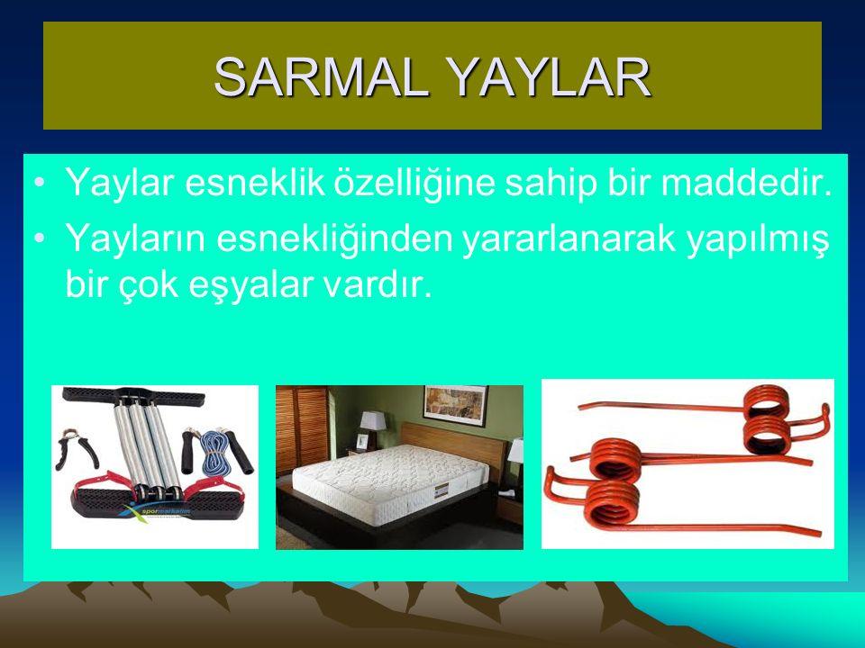 SARMAL YAYLAR Yaylar esneklik özelliğine sahip bir maddedir. Yayların esnekliğinden yararlanarak yapılmış bir çok eşyalar vardır.