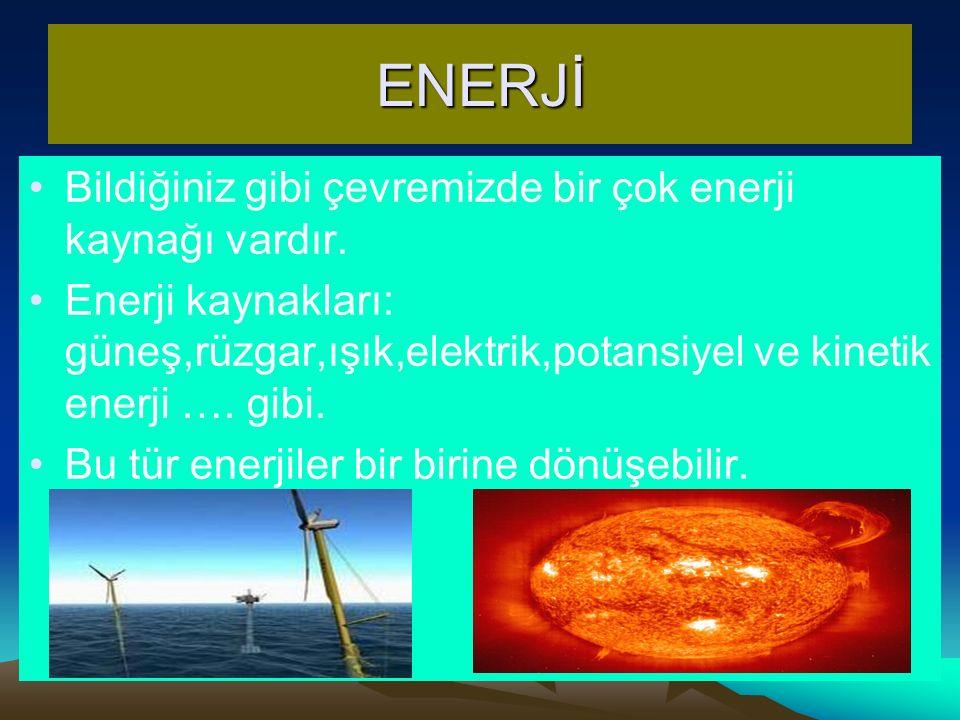 ENERJİ Bildiğiniz gibi çevremizde bir çok enerji kaynağı vardır. Enerji kaynakları: güneş,rüzgar,ışık,elektrik,potansiyel ve kinetik enerji …. gibi. B