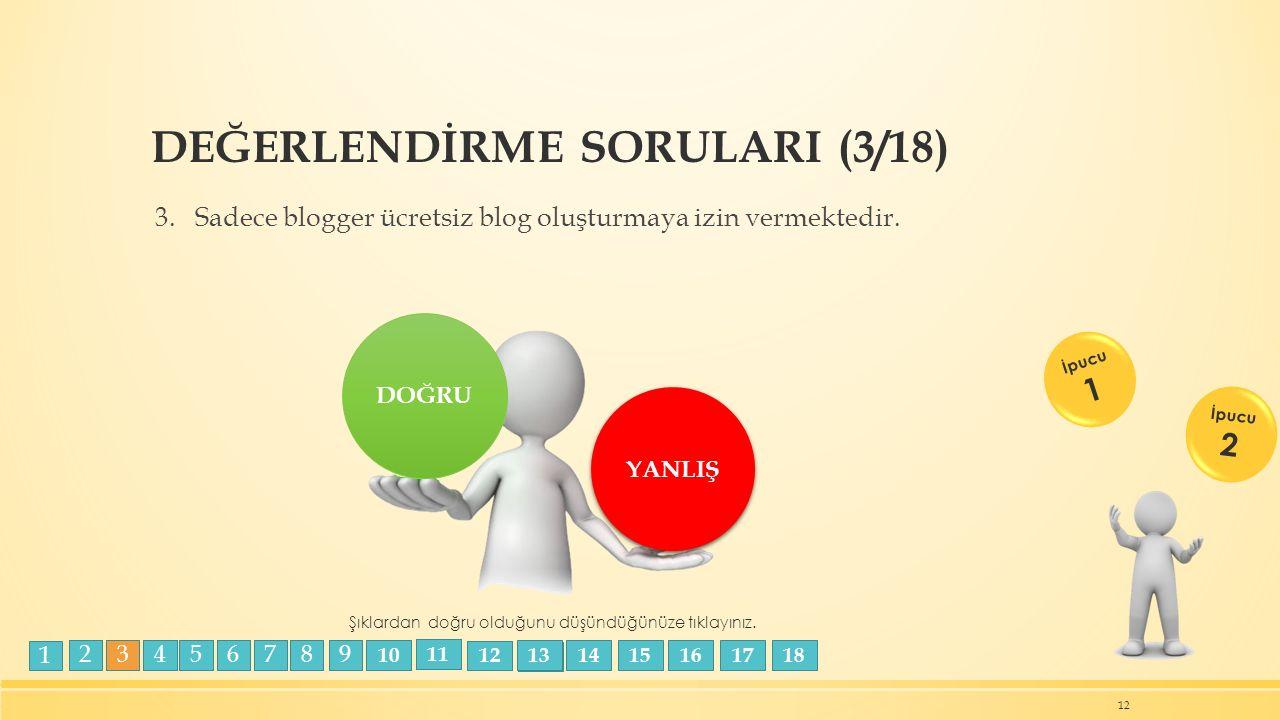 DEĞERLENDİRME SORULARI (3/18) 3. Sadece blogger ücretsiz blog oluşturmaya izin vermektedir. 12 DOĞRU YANLIŞ Şıklardan doğru olduğunu düşündüğünüze tık