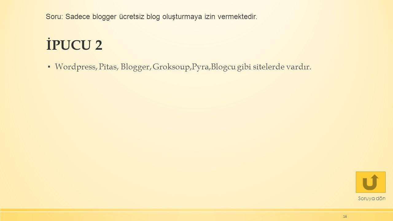 İPUCU 2 ▪ Wordpress, Pitas, Blogger, Groksoup,Pyra,Blogcu gibi sitelerde vardır. 16 Soruya dön Soru: Sadece blogger ücretsiz blog oluşturmaya izin ver