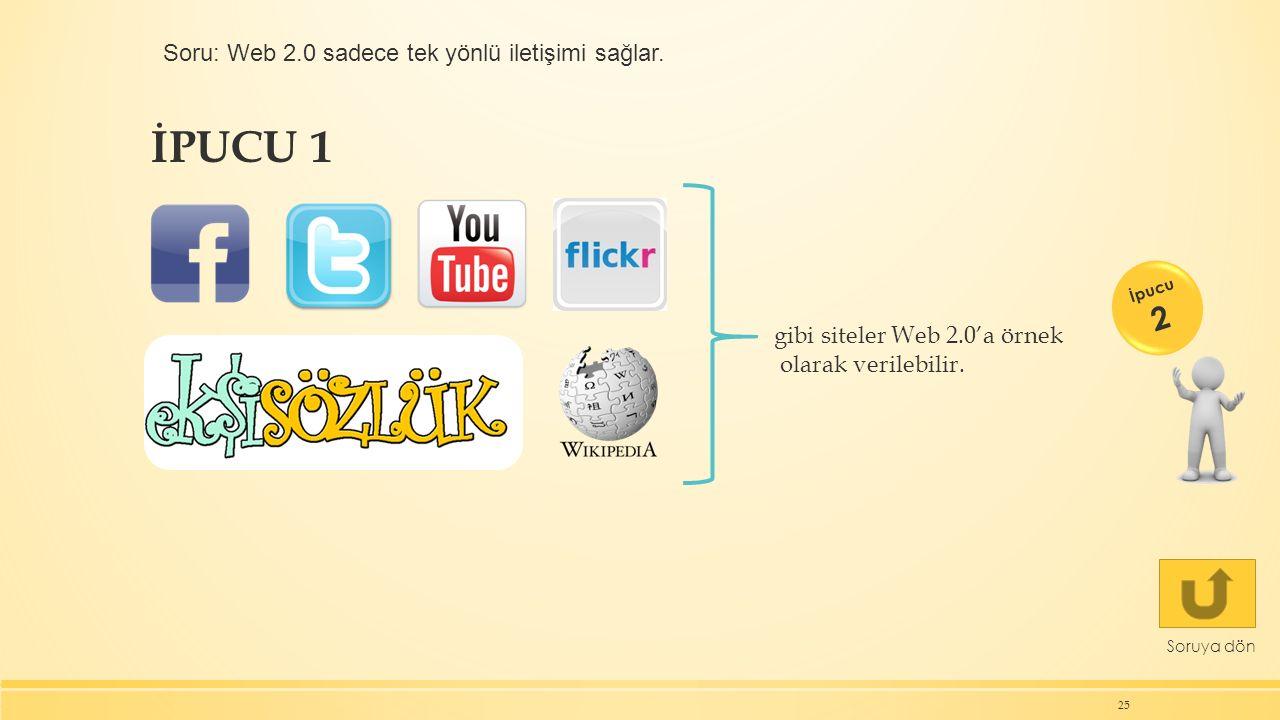 İPUCU 1 25 Soruya dön İpucu 2 gibi siteler Web 2.0'a örnek olarak verilebilir. Soru: Web 2.0 sadece tek yönlü iletişimi sağlar.