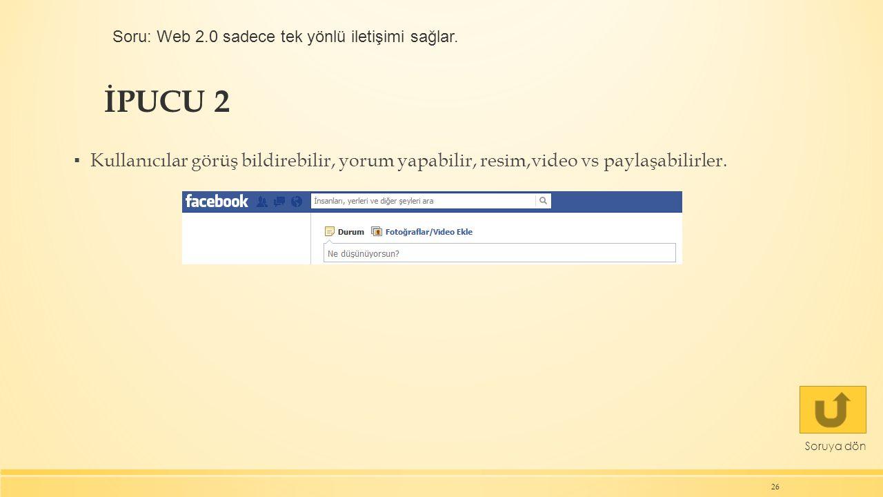 İPUCU 2 26 Soruya dön ▪ Kullanıcılar görüş bildirebilir, yorum yapabilir, resim,video vs paylaşabilirler. Soru: Web 2.0 sadece tek yönlü iletişimi sağ