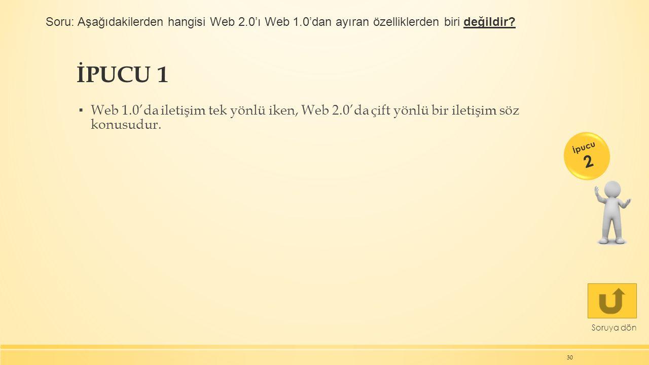 İPUCU 1 ▪ Web 1.0'da iletişim tek yönlü iken, Web 2.0'da çift yönlü bir iletişim söz konusudur. 30 Soruya dön İpucu 2 Soru: Aşağıdakilerden hangisi We