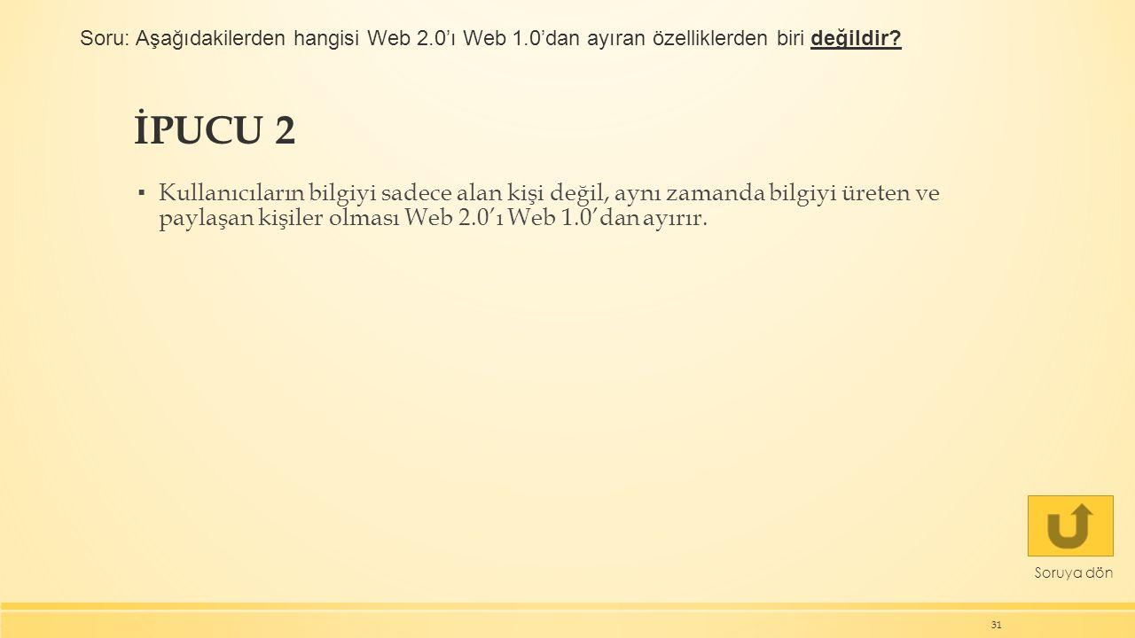 İPUCU 2 ▪ Kullanıcıların bilgiyi sadece alan kişi değil, aynı zamanda bilgiyi üreten ve paylaşan kişiler olması Web 2.0'ı Web 1.0'dan ayırır. 31 Soruy