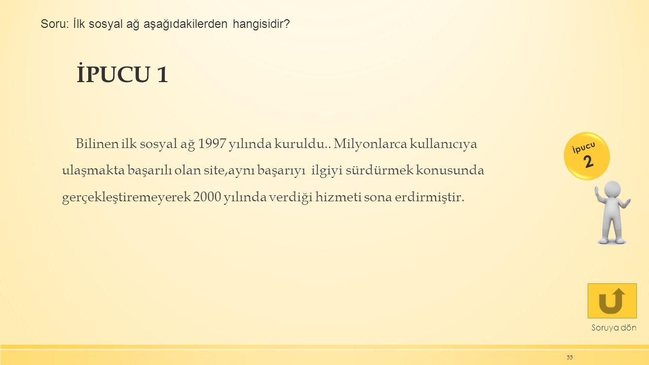 İPUCU 1 55 Soruya dön Bilinen ilk sosyal ağ 1997 yılında kuruldu.. Milyonlarca kullanıcıya ulaşmakta başarılı olan site,aynı başarıyı ilgiyi sürdürmek