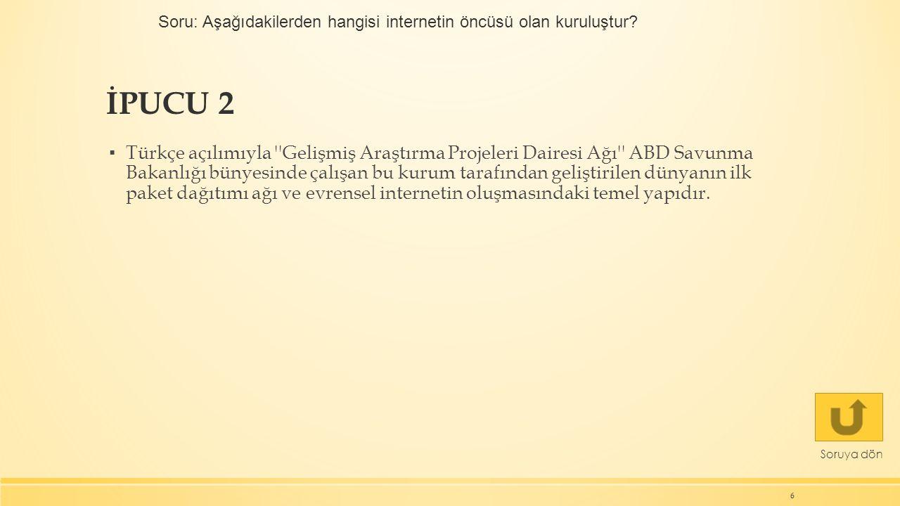 İPUCU 2 6 Soruya dön ▪ Türkçe açılımıyla Gelişmiş Araştırma Projeleri Dairesi Ağı ABD Savunma Bakanlığı bünyesinde çalışan bu kurum tarafından geliştirilen dünyanın ilk paket dağıtımı ağı ve evrensel internetin oluşmasındaki temel yapıdır.